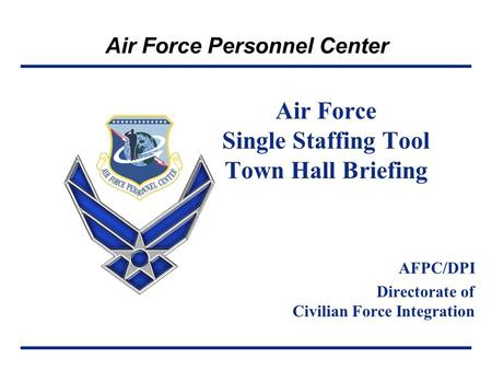 Air Force Personnel Center Air Force Single Staffing Tool Town Hall Briefing AFPC/DPI Directorate of Civilian Force Integration.