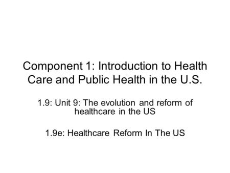 Component 1: Introduction to Health Care and Public Health in the U.S. 1.9: Unit 9: The evolution and reform of healthcare in the US 1.9e: Healthcare Reform.