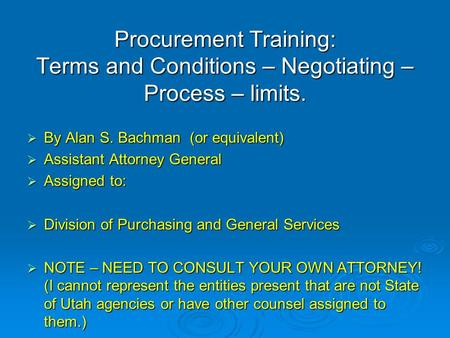 Procurement Training: Terms and Conditions – Negotiating – Process – limits.  By Alan S. Bachman (or equivalent)  Assistant Attorney General  Assigned.