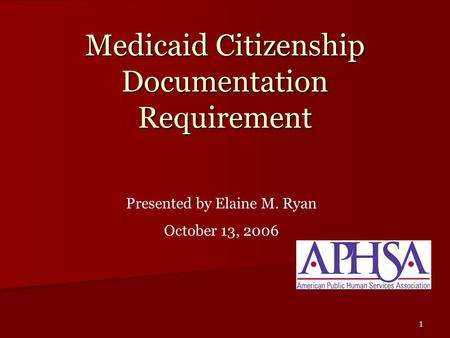 1 Medicaid Citizenship Documentation Requirement Presented by Elaine M. Ryan October 13, 2006.