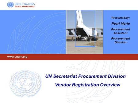 Www.ungm.org UN Secretariat Procurement Division Vendor Registration Overview Presented by: Pearl Myrie Procurement Assistant Procurement Division.
