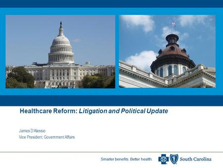 Smarter benefits. Better health. Healthcare Reform: Litigation and Political Update James D'Alessio Vice President, Government Affairs.