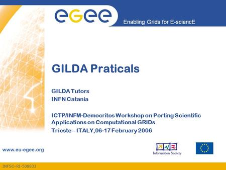 INFSO-RI-508833 Enabling Grids for E-sciencE www.eu-egee.org GILDA Praticals GILDA Tutors INFN Catania ICTP/INFM-Democritos Workshop on Porting Scientific.