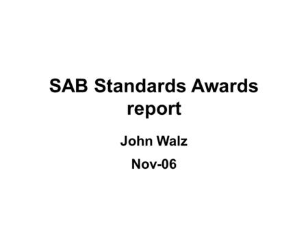 SAB Standards Awards report John Walz Nov-06. SAB Standards Awards Objective: To recognize its members for their outstanding accomplishments –IEEE Fellow.