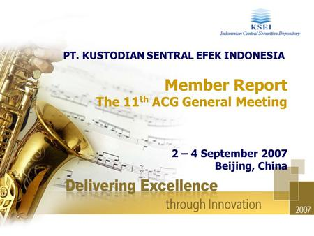 Member Report The 11 th ACG General Meeting 2 – 4 September 2007 Beijing, China PT. KUSTODIAN SENTRAL EFEK INDONESIA.