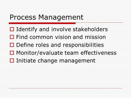 Process Management  Identify and involve stakeholders  Find common vision and mission  Define roles and responsibilities  Monitor/evaluate team effectiveness.