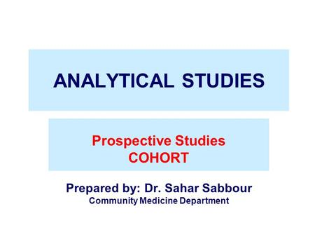 ANALYTICAL STUDIES Prospective Studies COHORT Prepared by: Dr. Sahar Sabbour Community Medicine Department.