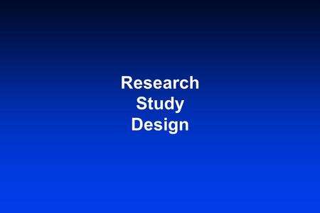 Research Study Design. Objective- To devise a study method that will clearly answer the study question with the least amount of time, energy, cost, and.