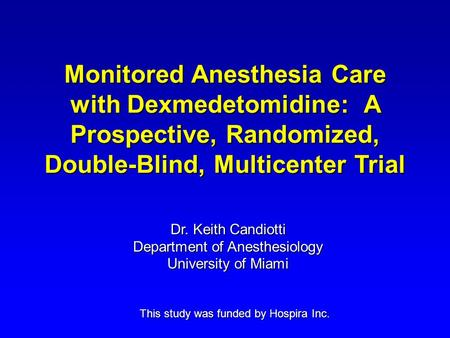 Monitored Anesthesia Care with Dexmedetomidine: A Prospective, Randomized, Double-Blind, Multicenter Trial This study was funded by Hospira Inc. Dr. Keith.