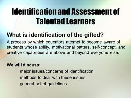 Identification and Assessment of Talented Learners What is identification of the gifted? A process by which educators attempt to become aware of students.