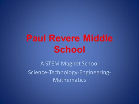 Paul Revere Middle School A STEM Magnet School Science-Technology-Engineering- Mathematics.