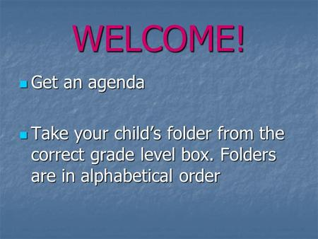 WELCOME! Get an agenda Get an agenda Take your child's folder from the correct grade level box. Folders are in alphabetical order Take your child's folder.