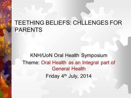 TEETHING BELIEFS: CHLLENGES FOR PARENTS KNH/UoN Oral Health Symposium Theme: Oral Health as an Integral part of General Health Friday 4 th July, 2014.