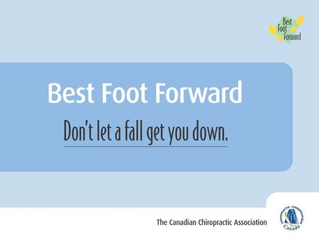 What is Best Foot Forward? A public education program to help prevent slips and falls among older Canadians Developed by the Canadian Chiropractic Association.