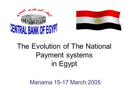 The Evolution of The National Payment systems in Egypt Manama 15-17 March 2005.