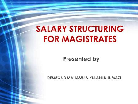 SALARY STRUCTURING FOR MAGISTRATES Presented by DESMOND MAHAMU & KULANI DHUMAZI.