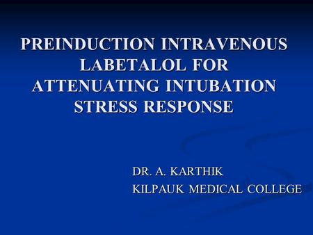 PREINDUCTION INTRAVENOUS LABETALOL FOR ATTENUATING INTUBATION STRESS RESPONSE DR. A. KARTHIK KILPAUK MEDICAL COLLEGE KILPAUK MEDICAL COLLEGE.