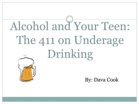 Alcohol and Your Teen: The 411 on Underage Drinking By: Dava Cook.