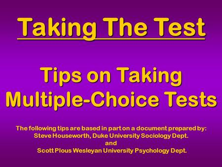 Taking The Test Tips on Taking Multiple-Choice Tests The following tips are based in part on a document prepared by: Steve Houseworth, Duke University.