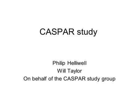 CASPAR study Philip Helliwell Will Taylor On behalf of the CASPAR study group.