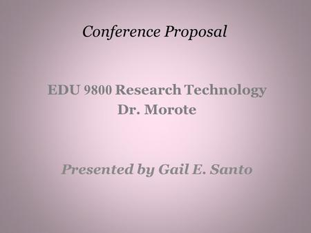Conference Proposal EDU 9800 Research Technology Dr. Morote Presented by Gail E. Santo.