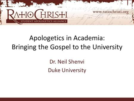 Apologetics in Academia: Bringing the Gospel to the University Dr. Neil Shenvi Duke University.