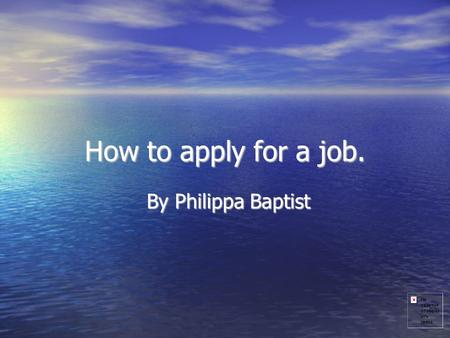 How to apply for a job. By Philippa Baptist. How to write a C.V How to write a C.V How to act in an interview How to act in an interview -how to dress.
