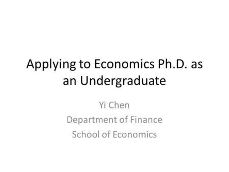 Applying to Economics Ph.D. as an Undergraduate Yi Chen Department of Finance School of Economics.