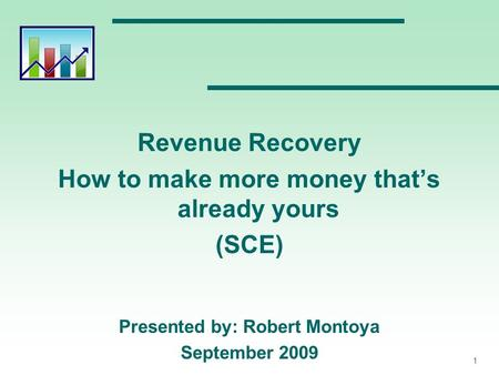 1 Revenue Recovery How to make more money that's already yours (SCE) Presented by: Robert Montoya September 2009.