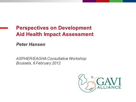 Peter Hansen Perspectives on Development Aid Health Impact Assessment ASPHER/EAGHA Consultative Workshop Brussels, 6 February 2012.