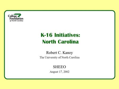 K-16 Initiatives: North Carolina Robert C. Kanoy The University of North Carolina SHEEO August 17, 2002.