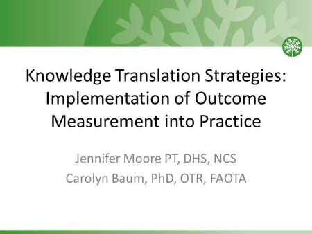 Knowledge Translation Strategies: Implementation of Outcome Measurement into Practice Jennifer Moore PT, DHS, NCS Carolyn Baum, PhD, OTR, FAOTA.
