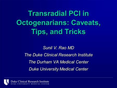 Sunil V. Rao MD The Duke Clinical Research Institute The Durham VA Medical Center Duke University Medical Center Transradial PCI in Octogenarians: Caveats,