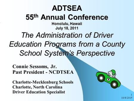 10/8/2015 1 ADTSEA 55 th Annual Conference Honolulu, Hawaii July 18, 2011 The Administration of Driver Education Programs from a County School System's.
