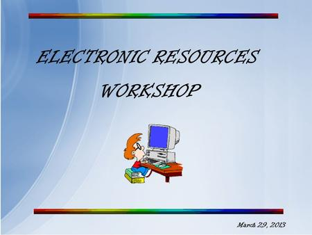 ELECTRONIC RESOURCES WORKSHOP March 29, 2013 Databases and eBooks A subscription database is a collection of regularly updated scholarly and professional.