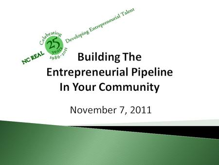 Building The Entrepreneurial Pipeline In Your Community November 7, 2011.