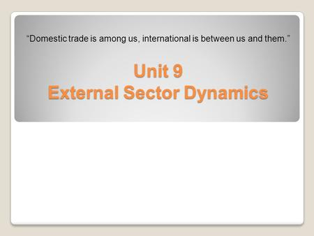 "Unit 9 External Sector Dynamics ""Domestic trade is among us, international is between us and them."""