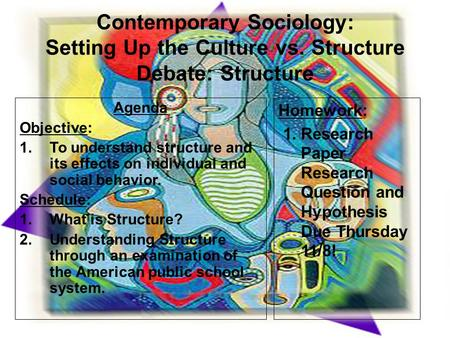 Contemporary Sociology: Setting Up the Culture vs. Structure Debate: Structure Agenda Objective: 1.To understand structure and its effects on individual.