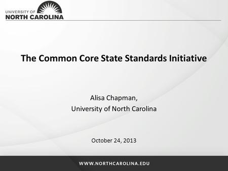 The Common Core State Standards Initiative Alisa Chapman, University of North Carolina October 24, 2013.