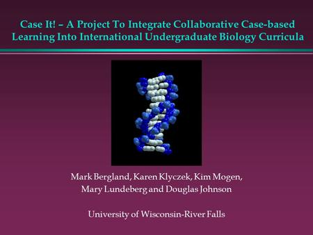 Case It! – A Project To Integrate Collaborative Case-based Learning Into International Undergraduate Biology Curricula Mark Bergland, Karen Klyczek, Kim.