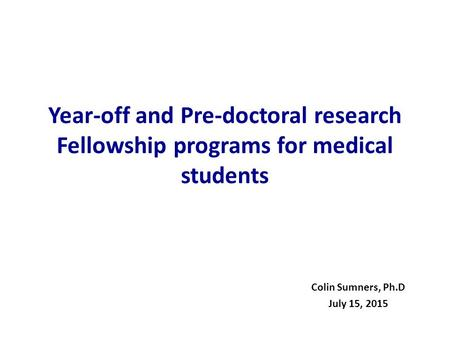 Year-off and Pre-doctoral research Fellowship programs for medical students Colin Sumners, Ph.D July 15, 2015.