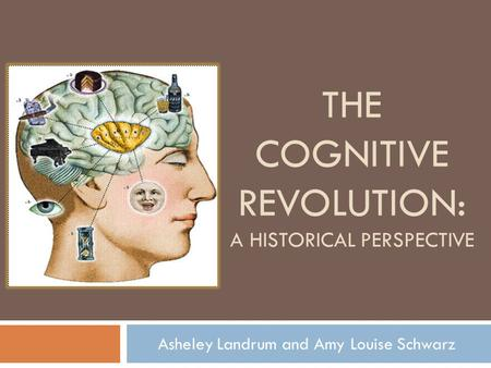 THE COGNITIVE REVOLUTION: A HISTORICAL PERSPECTIVE Asheley Landrum and Amy Louise Schwarz.