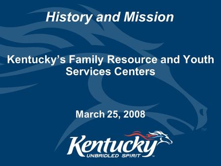 History and Mission Kentucky's Family Resource and Youth Services Centers March 25, 2008.