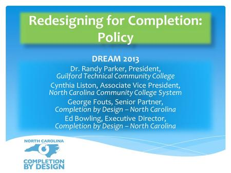Redesigning for Completion: Policy DREAM 2013 Dr. Randy Parker, President, Guilford Technical Community College Cynthia Liston, Associate Vice President,