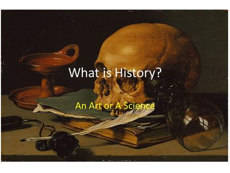 "What is History? An Art or A Science. History is NOT ""a confused heap of facts""! There is often no one answer."