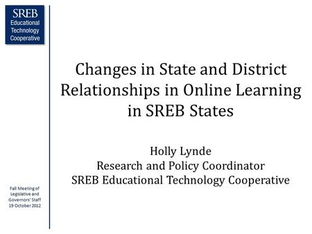 Fall Meeting of Legislative and Governors' Staff 19 October 2012 Changes in State and District Relationships in Online Learning in SREB States Holly Lynde.