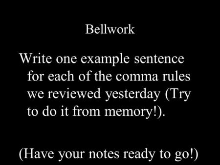 Bellwork Write one example sentence for each of the comma rules we reviewed yesterday (Try to do it from memory!). (Have your notes ready to go!)