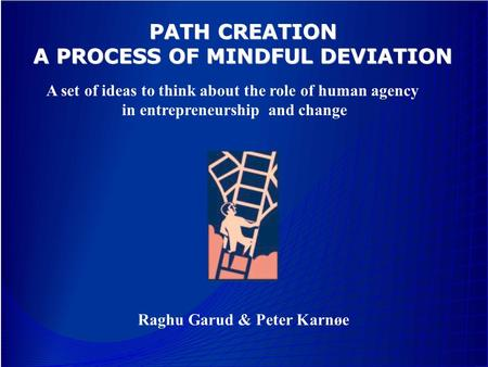 Raghu Garud & Peter Karnøe PATH CREATION A PROCESS OF MINDFUL DEVIATION A set of ideas to think about the role of human agency in entrepreneurship and.