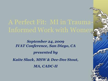 September 24, 2009 IVAT Conference, San Diego, CA presented by Kaite Slack, MSW & Dee-Dee Stout, MA, CADC-II A Perfect Fit: MI in Trauma- Informed Work.