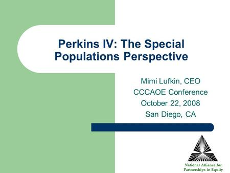 Perkins IV: The Special Populations Perspective Mimi Lufkin, CEO CCCAOE Conference October 22, 2008 San Diego, CA National Alliance for Partnerships in.